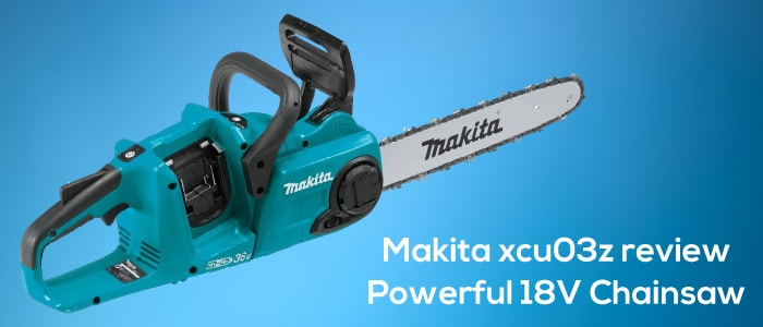 Makita xcu03z review, the powerful 18V chainsaw