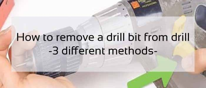 How to Remove a Drill Bit from Drill – 3 Methods from Experts