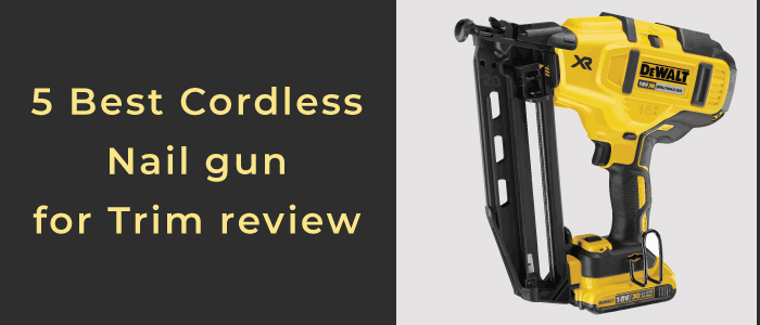 Top 5 Nominees For Best Cordless Nail Gun For Trim 2021